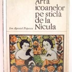 ARTA ICOANELOR PE STICLA DE LA NICULA de ION APOSTOL POPESCU, 1969 - Carte Istoria artei