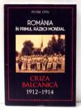 ROMANIA IN PRIMUL RAZBOI MONDIAL, CRIZA BALCANICA 1912-1914 de PETRE OTU , 2017