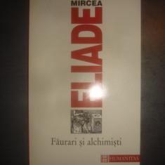 MIRCEA ELIADE - FAURARI SI ALCHIMISTI - Filosofie