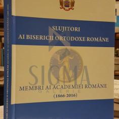 SLUJITORI AI BISERICII ORTODOXE ROMANE (Membri ai Academiei Romane 1866-2016), 2016, Bucuresti - Carti Istoria bisericii