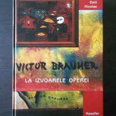 EMIL NICOLAE - VICTOR BRAUNER, LA IZVOARELE OPEREI - Carte Istoria artei