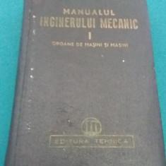 MANUALUL INGINERULUI MECANIC/VOL I/ORGANE DE MAȘINI ȘI MAȘINI/ 1950 - Carti Mecanica