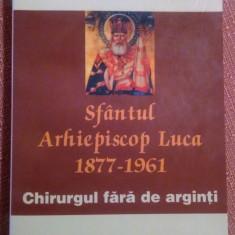 Sfantul Arhiepiscop Luca  1877-1961. Chirurgul fara de arginti - Galati, 2003, Alta editura