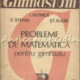 Probleme De Matematica Pentru Gimnaziu - I. Petrica, C. Stefan - Carte Matematica