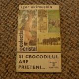 Si crocodilul are prieteni de Igor Akimuskin Ed. Albatros 1978 - Carte de colectie