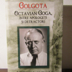 Golgota. Octavian Goga, intre apologeti si detractori - Mircea Goga