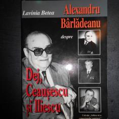 LAVINIA BETEA - ALEXANDRU BARLADEANU DESPRE DEJ, CEAUSESCU SI ILIESCU