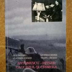 Jipa Rotaru, s.a. - Antonescu-Hitler, Caucazul si Crimeea - Istorie