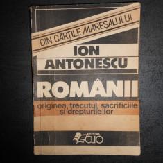 ION ANTONESCU - ROMANII ORIGINEA, TRECUTUL, SACRIFICIILE SI DREPTURILE LOR - Carte Istorie