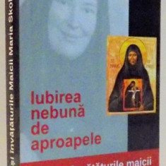 IUBIREA NEBUNA DE APROAPELE, VIATA SI INVATATURILE MAICII MARIA SKOBTOVA, EDITIA A II A, 2008 - Carti Crestinism