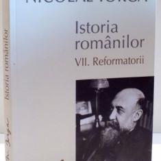ISTORIA ROMANILOR de NICOLAE IORGA, VOL VII : REFORMATORII, 2015 - Istorie
