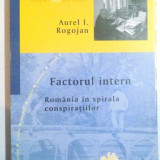 FACTORUL INTERN, ROMANIA IN SPIRALA CONSPIRATIILOR de AUREL I. ROGOJAN, 2016 - Istorie