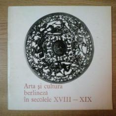 ARTA SI CULTURA BERLINEZA IN SECOLELE XVIII-XIX, 1972 - Carte Istoria artei