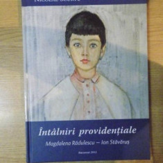 INTALNIRI PROVIDENTIALE, MAGDALENA RADULESCU - ION STAVARUS de NICOLAE SCURTU, Bucuresti 2013 - Carte Istoria artei
