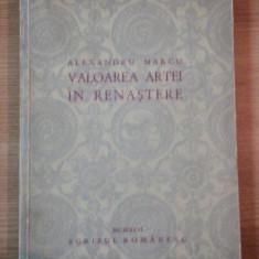 VALOAREA ARTEI IN RENASTERE de ALEXANDRU MARCU 1942 - Carte Istoria artei