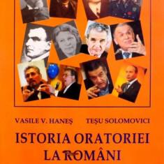 ISTORIA ORATORIEI LA ROMANI, VOL I (DE LA ANTIM IVIREANU LA ION ANTONESCU) de VASILE H. HANES, TESU SOLOMOVICI, 2007 - Carte Istorie