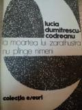 LA MOARTEA LUI ZARATHUSTRA NU PLINGE NIMENI-LUCIA DUMITRESCU-CODREANU BUCURESTI 1981