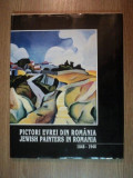 PICTORI EVREI DIN ROMANIA / JEWISH PAINTERS IN ROMANIA 1848 - 1948 , BUCURESTI 1996