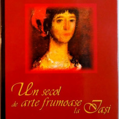UN SECOL DE ARTE FRUMOASE LA IASI, EDITIA A II - A de VALENTIN CIUCA, 2005 - Carte Istoria artei
