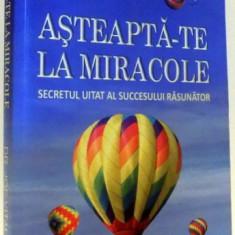 ASTEAPTA-TE LA MIRACOLE, SECRETUL UITAT AL SUCCESULUI RASUNATOR de JOE VITALE, 2011 - Carte ezoterism