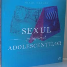 SEXUL PE INTELESUL ADOLESCENTILOR, GHID NECENZURAT AL CORPULUI TAU SI AL SEXULUI FACUT IN SIGURANTA de NIKOL HASLER, 2017 - Carte Psihologie
