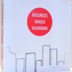 BUCURESTI ORASUL VULNERABIL de GRUIA BADESCU, RALUCA MUNTEANU, 2017 - Carte Arhitectura