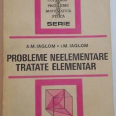 PROBLEME NEELEMENTARE TRATATE ELEMENTAR de A.M. IAGLOM, I.M. IAGLOM, 1954 - Carte Matematica