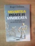 MOARTEA POATE FI VINDECATA ... SI ALTE 99 DE IPOTEZE MEDICALE de ROGER DOBSON