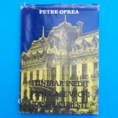 ITINERAR INEDIT PRIN CASE VECHI DIN BUCURESTI = PETRE OPREA - Carte Arhitectura