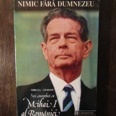 Nimic fara Dumnezeu -.Noi convorbiri cu Mihai I al Romaniei - Mircea Ciobanu - Carte Istorie