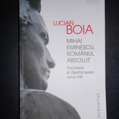 LUCIAN BOIA - MIHAI EMINESCU, ROMANUL ABSOLUT. FACEREA SI DESFACEREA UNUI MIT - Carte Istorie