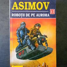 ISAAC ASIMOV - ROBOTII DE PE AURORA - Carte SF