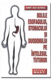 Bolile esofagului, stomacului si duodenului pe intelesul tuturor - Robert Radu Mateescu