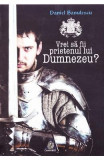 Vrei sa fii prietenul lui Dumnezeu? - Daniel Banulescu