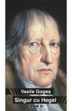 Singur Cu Hegel - Vasile Gogea