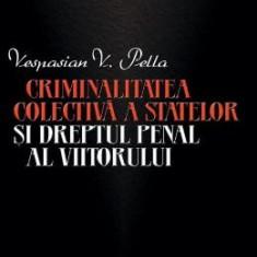 Criminalitatea colectiva a statelor si dreptul penal al viitorului - Vespasian V. Pella