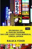Splendidul loc al fericirii supreme, sau cum a gasit Feher Mongolia, Coreea si Japonia - Raluca Feher