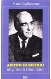 Anton Dumitriu. Un proscris triumfator - Maria Cogalniceanu