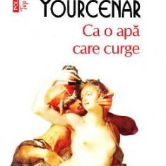Ca o apa care curge - Marguerite Yourcenar