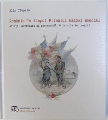 ROMANIA IN TIMPUL PRIMULUI RAZBOI MONDIAL - ALIATI , ADVERSARI SI PROPAGANDA - O ISTORIE IN IMAGINI de ALIN CIUPALA ( EDITIE BILINGVA ROM. -ENGLEZA foto