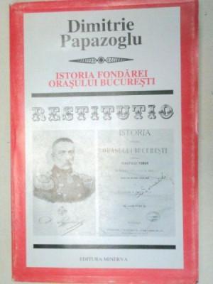 ISTORIA FONDAREI ORASULUI BUCURESTI-DIMITRIE PAPAZOGLU 2000 foto