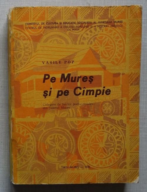 Vasile Pop - Pe Mures si pe Campie - culegere de folclor foto mare