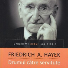 Drumul catre servitute   Friedrich A. Hayek