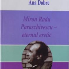 MIRON RADU PARASCHIVESCU-ETERNUL ERETIC de ANA DOBRE, 2013, DEDICATIE*