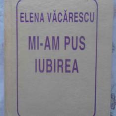 Mi-am Pus Iubirea - Elena Vacarescu, 415345 - Carte poezie