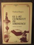 EI L-AU CUNOSCUT PE EMINESCU-VLADIMIR DOGARU