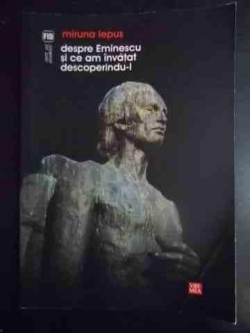 Despre Eminescu Si Ce Am Invatat Descoperindu-l - Miruna Iepus ,543974