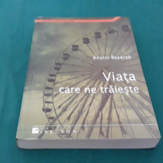 VIAȚA CARE NE TRĂIEȘTE/ ANATOL BASARAB/ 2009