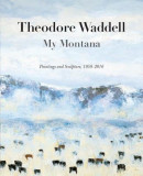 Theodore Waddell: My Montana--Paintings and Sculpture, 1959-2016, Hardcover