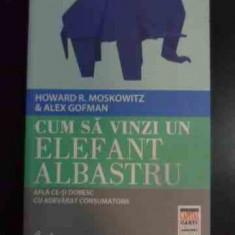Cum Sa Vinzi Un Elefant Albastru- Afla Ce-si Doresc Cu Adevar - Howard R. Moskowitz, Alex Gofman ,545559